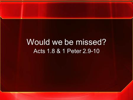 Would we be missed? Acts 1.8 & 1 Peter 2.9-10. We must be the church that the community would miss if we weren't here.