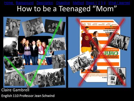 "How to be a Teenaged ""Mom"" Claire Gambrell English 110 Professor Jean Schwind Home Home Background Description Objective Method Steps:1 2 3 4 What I learnedBackgroundDescriptionObjectiveMethodSteps:1234What."