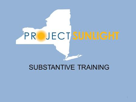 SUBSTANTIVE TRAINING 1. Introduction to Project Sunlight Project Sunlight, an important component of the Public Integrity Reform Act of 2011, is an online.