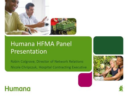 Humana HFMA Panel Presentation Robin Colgrove, Director of Network Relations Nicole Chripczuk, Hospital Contracting Executive.