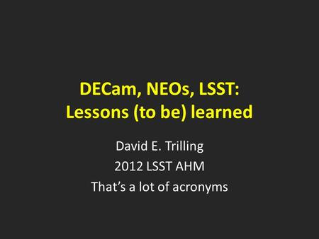 DECam, NEOs, LSST: Lessons (to be) learned David E. Trilling 2012 LSST AHM That's a lot of acronyms.