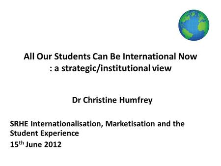 All Our Students Can Be International Now : a strategic/institutional view Dr Christine Humfrey SRHE Internationalisation, Marketisation and the Student.