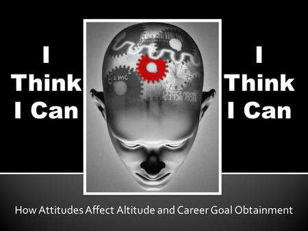 I Think I Can How Attitudes Affect Altitude and Career Goal Obtainment I Think I Can.