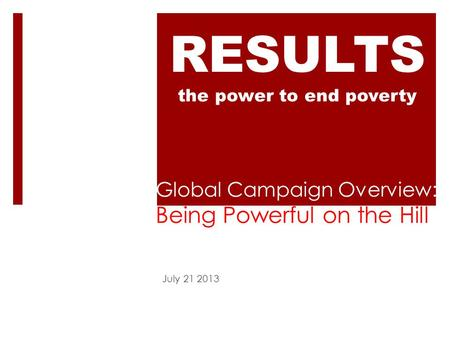 Global Campaign Overview: Being Powerful on the Hill July 21 2013 RESULTS the power to end poverty.