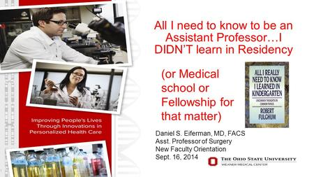 All I need to know to be an Assistant Professor…I DIDN'T learn in Residency 1 (or Medical school or Fellowship for that matter) Daniel S. Eiferman, MD,