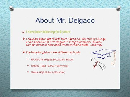 About Mr. Delgado  I have been teaching for 8 years  I have an Associate of Arts from Lakeland Community College and a Bachelor of Arts Degree in Integrated.