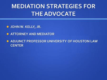 MEDIATION STRATEGIES FOR THE ADVOCATE JOHN W. KELLY, JR. JOHN W. KELLY, JR. ATTORNEY AND MEDIATOR ATTORNEY AND MEDIATOR ADJUNCT PROFESSOR UNIVERSITY OF.