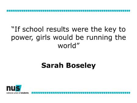 """If school results were the key to power, girls would be running the world"" Sarah Boseley."
