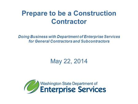 Prepare to be a Construction Contractor Doing Business with Department of Enterprise Services for General Contractors and Subcontractors May 22, 2014.