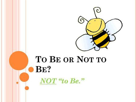 "T O B E OR N OT TO B E ? NOT ""to Be."" W HICH VERBS ARE THE "" BE VERBS ""? Am Is Are Was Were Be Been Being Subject + __(be verb)___ + rude."