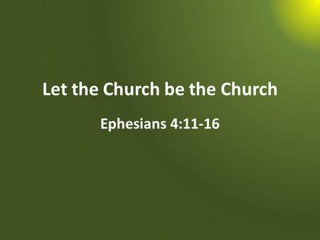 "Let the Church be the Church Ephesians 4:11-16. ""When He ascended on high, He led captivity captive, And gave gifts to men"" (Ephesians 4:8)."