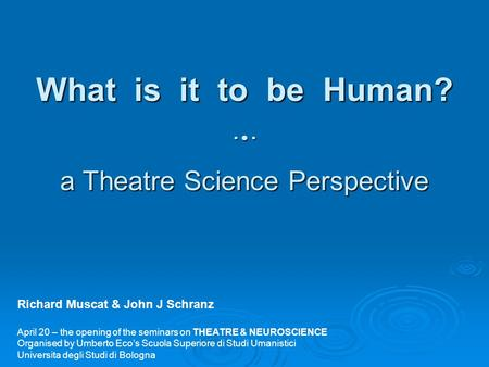 What is it to be Human?  a Theatre Science Perspective Richard Muscat & John J Schranz April 20 – the opening of the seminars on THEATRE & NEUROSCIENCE.