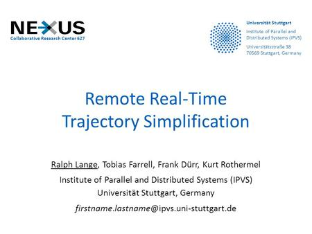 Remote Real-Time Trajectory Simplification Ralph Lange, Tobias Farrell, Frank Dürr, Kurt Rothermel Institute of Parallel and Distributed Systems (IPVS)