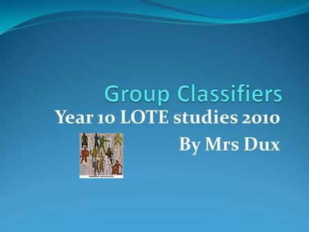 Year 10 LOTE studies 2010 By Mrs Dux. SE - one Group classifiers – are used most nouns when you want to indicate the number of items; for example when.