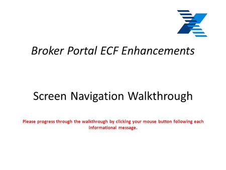Broker Portal ECF Enhancements Screen Navigation Walkthrough Please progress through the walkthrough by clicking your mouse button following each informational.