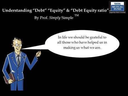 "Understanding ""Debt"" ""Equity"" & ""Debt Equity ratio"" – By Prof. Simply Simple TM In life we should be grateful to all those who have helped us in making."