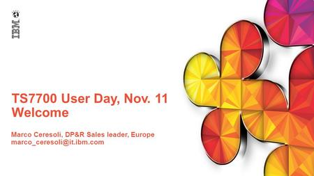 TS7700 User Day, Nov. 11 Welcome Marco Ceresoli, DP&R Sales leader, Europe