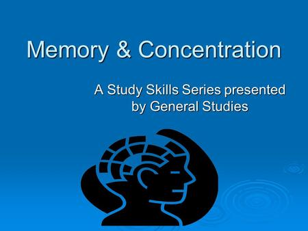 Memory & Concentration A Study Skills Series presented by General Studies.
