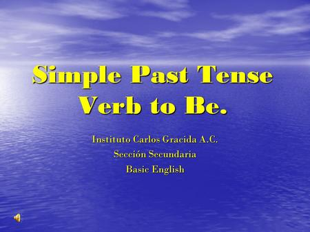 Simple Past Tense Verb to Be. Instituto Carlos Gracida A.C. Sección Secundaria Basic English.