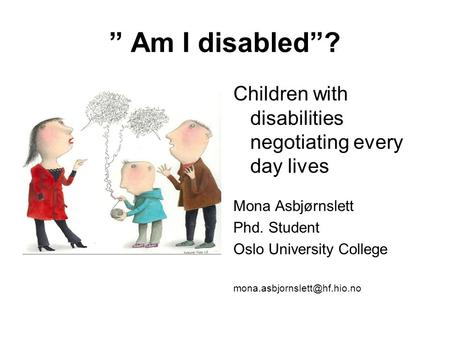 "Children with disabilities negotiating every day lives Mona Asbjørnslett Phd. Student Oslo University College "" Am I disabled""?"