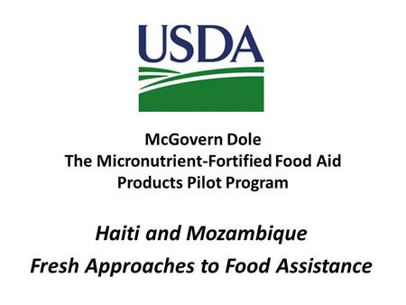 McGovern Dole The Micronutrient-Fortified Food Aid Products Pilot Program Haiti and Mozambique Fresh Approaches to Food Assistance.