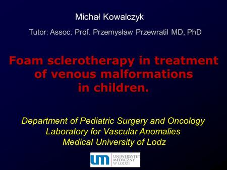 Department of Pediatric Surgery and Oncology Laboratory for Vascular Anomalies Medical University of Lodz Foam sclerotherapy in treatment of venous malformations.