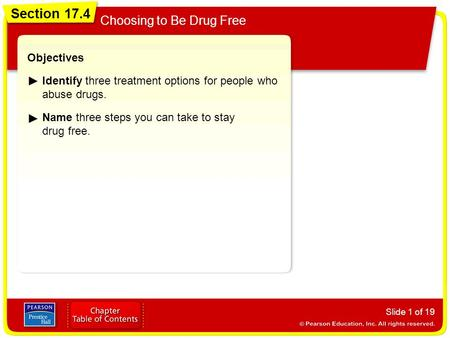 Section 17.4 Choosing to Be Drug Free Slide 1 of 19 Objectives Identify three treatment options for people who abuse drugs. Name three steps you can take.