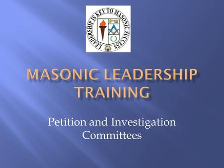Petition and Investigation Committees. Masonic Leadership Training Manual Digest of Masonic Law of Florida Worshipful Master's Program Notebook (GL218)