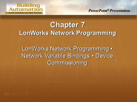 PowerPoint ® Presentation Chapter 7 LonWorks Network Programming LonWorks Network Programming Network Variable Bindings Device Commissioning.