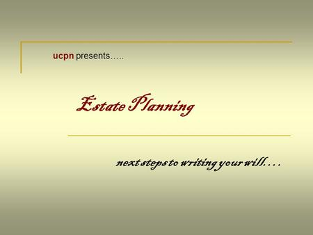 Estate Planning next steps to writing your will…. ucpn presents…..