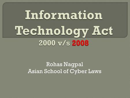 Rohas Nagpal Asian School of Cyber Laws.  Information Technology Act, 2000 came into force in October 2000  Amended on 27 th October 2009  Indian Penal.