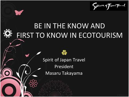BE IN THE KNOW AND FIRST TO KNOW IN ECOTOURISM Spirit of Japan Travel President Masaru Takayama.