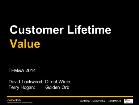 Customer Lifetime Value – Direct Wines Customer Lifetime Value TFM&A 2014 David Lockwood: Direct Wines Terry Hogan: Golden Orb.