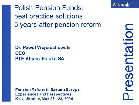 1 Polish Pension Funds: best practice solutions 5 years after pension reform Dr. Paweł Wojciechowski CEO PTE Allianz Polska SA Presentation Pension Reform.