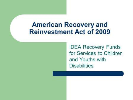 American Recovery and Reinvestment Act of 2009 IDEA Recovery Funds for Services to Children and Youths with Disabilities.