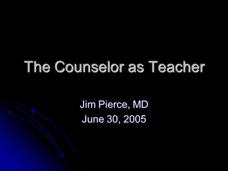 The Counselor as Teacher Jim Pierce, MD June 30, 2005.
