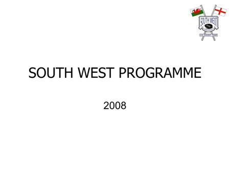 SOUTH WEST PROGRAMME 2008. Year Plan SOUTH WEST 2008 1 st July - 1st August Send out Invites to all clubs for Conference Coaches and Managers - All coaches.