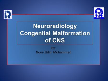 By: Nour-Eldin Mohammed Neuroradiology Congenital Malformation of CNS.