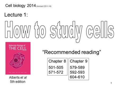 "Lecture 1: 1 Cell biology 2014 (revised 20/1-14) Alberts et al <strong>5th</strong> edition <strong>Chapter</strong> 8 501-505 571-572 <strong>Chapter</strong> 9 579-589 592-593 604-610 ""Recommended reading"""