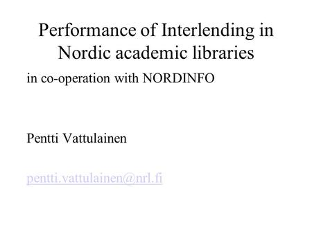 Performance of Interlending in Nordic academic libraries in co-operation with NORDINFO Pentti Vattulainen