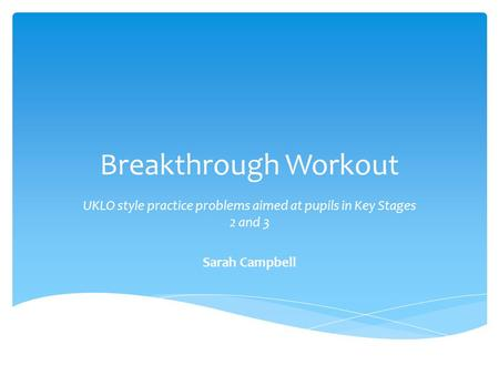 Breakthrough Workout UKLO style practice problems aimed at pupils in Key Stages 2 and 3 Sarah Campbell.