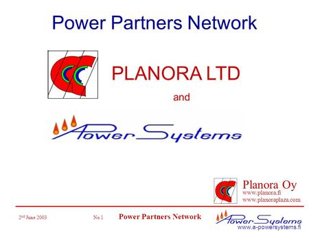 2 nd June 2003 No 1 Power Partners Network Planora Oy www.planora.fi www.planoraplaza.com www.a-powersystems.fi Power Partners Network PLANORA LTD and.