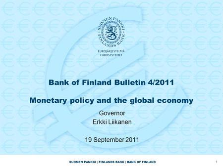 SUOMEN PANKKI | FINLANDS BANK | BANK OF FINLAND Bank of Finland Bulletin 4/2011 Monetary policy and the global economy Governor Erkki Liikanen 19 September.