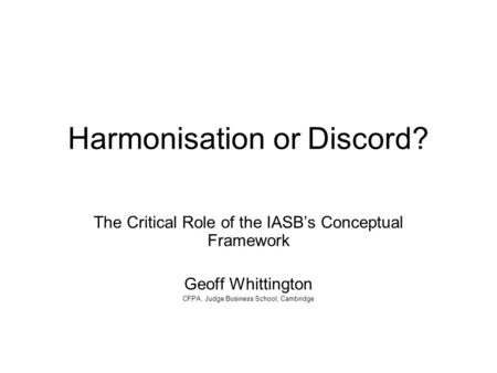 Harmonisation or Discord? The Critical Role of the IASB's Conceptual Framework Geoff Whittington CFPA, Judge Business School, Cambridge.