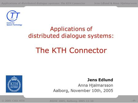 1 © 2005 CHIL KTH ASIDE 2005, Aalborg, 2005-11-10 Applications of distributed dialogue systems: The KTH Connector Jens Edlund & Anna Hjalmarsson Applications.
