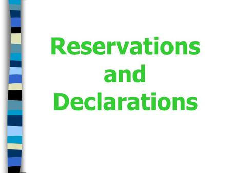 Reservations and Declarations. Reservations What Are Reservations? Unilateral statements made upon signature, ratification, acceptance, approval of or.