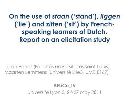 On the use of staan ('stand'), liggen ('lie') and zitten ('sit') by French- speaking learners of Dutch. Report on an elicitation study Julien Perrez (Facultés.