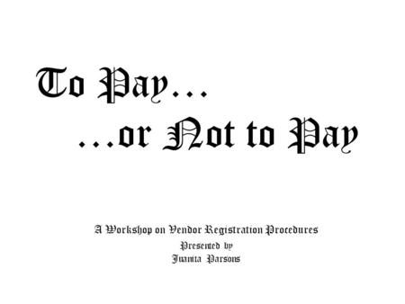 To Pay… …or Not to Pay A Workshop on Vendor Registration Procedures Presented by Juanita Parsons.