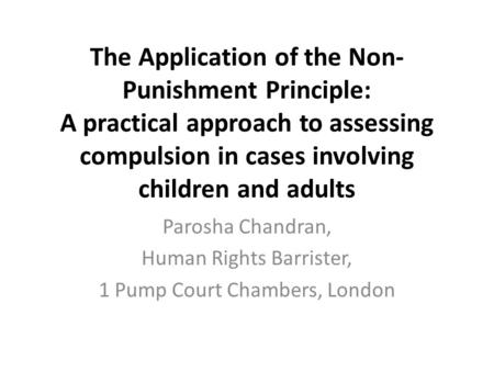 The Application of the Non- Punishment Principle: A practical approach to assessing compulsion in cases involving children and adults Parosha Chandran,