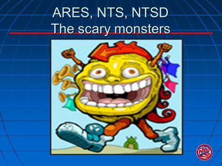 ARES, NTS, NTSD <strong>The</strong> scary monsters. National Traffic System (NTS), (NTSD), WL2K System & ARES A Introduction National Traffic System (NTS), (NTSD), WL2K.
